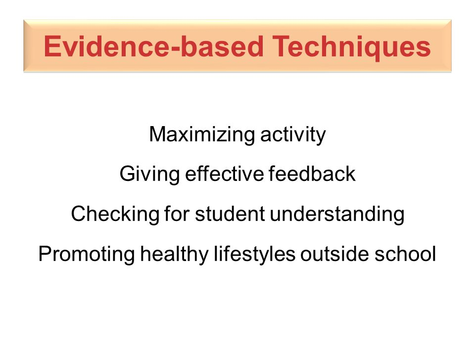 Evidence-based Techniques Maximizing activity Giving effective feedback Checking for student understanding Promoting healthy lifestyles outside school