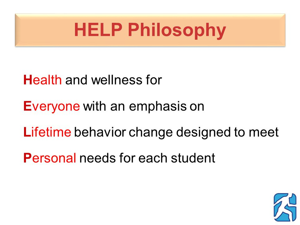 HELP Philosophy Health and wellness for Everyone with an emphasis on Lifetime behavior change designed to meet Personal needs for each student