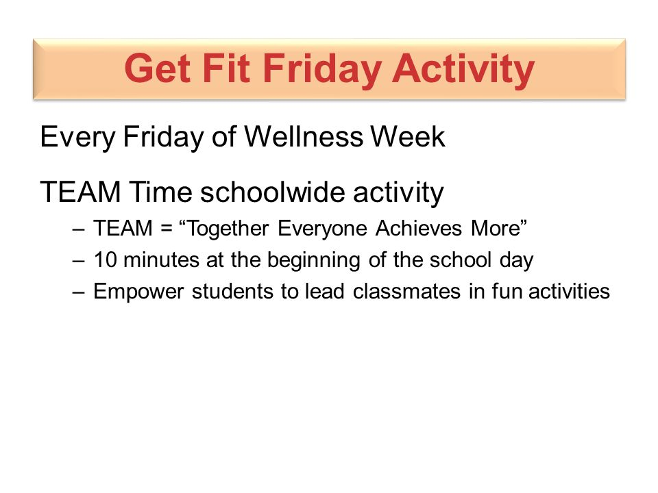 """Get Fit Friday Activity Every Friday of Wellness Week TEAM Time schoolwide activity –TEAM = """"Together Everyone Achieves More"""" –10 minutes at the begin"""