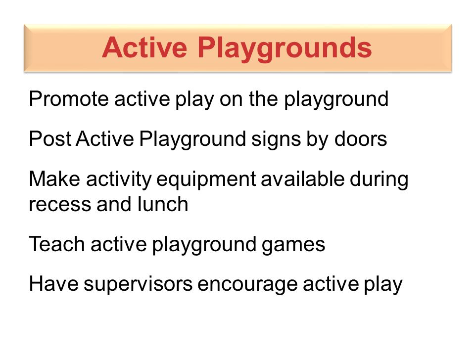 Active Playgrounds Promote active play on the playground Post Active Playground signs by doors Make activity equipment available during recess and lun