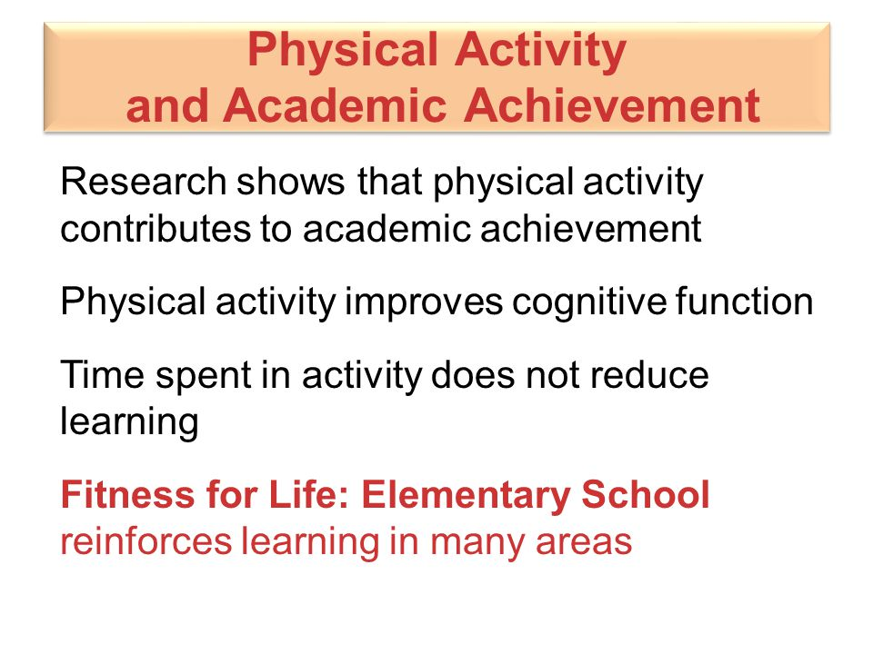 Physical Activity and Academic Achievement Research shows that physical activity contributes to academic achievement Physical activity improves cognit