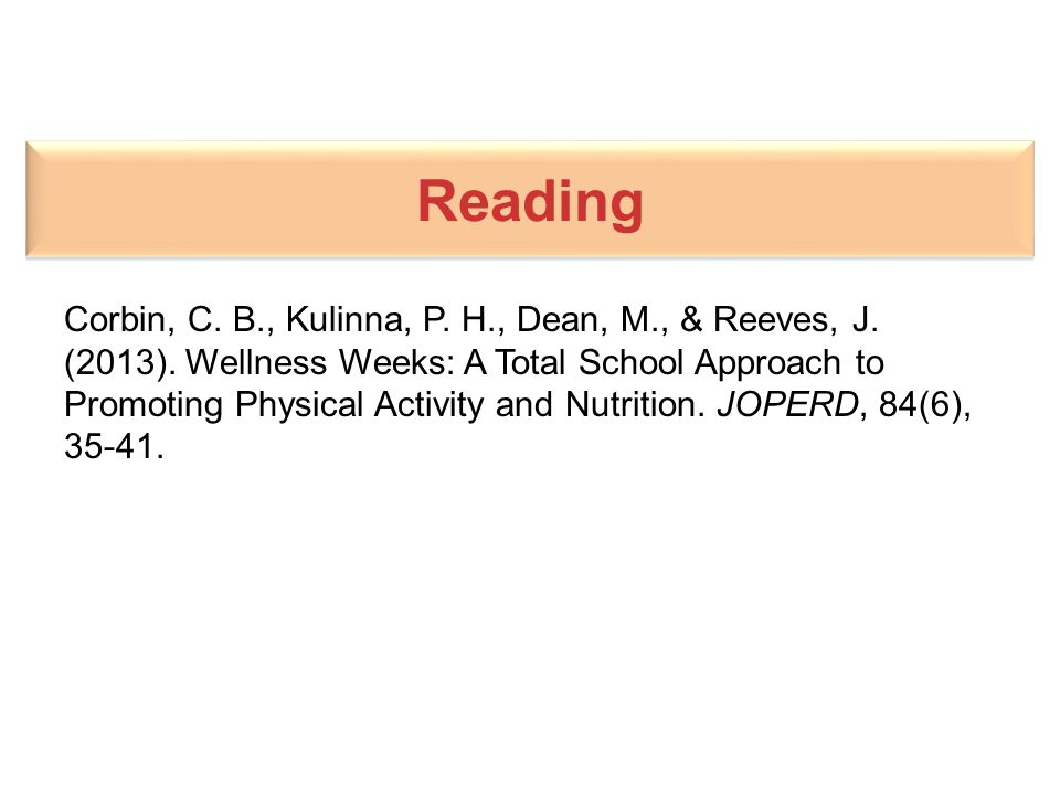 Reading Corbin, C. B., Kulinna, P. H., Dean, M., & Reeves, J. (2013). Wellness Weeks: A Total School Approach to Promoting Physical Activity and Nutri