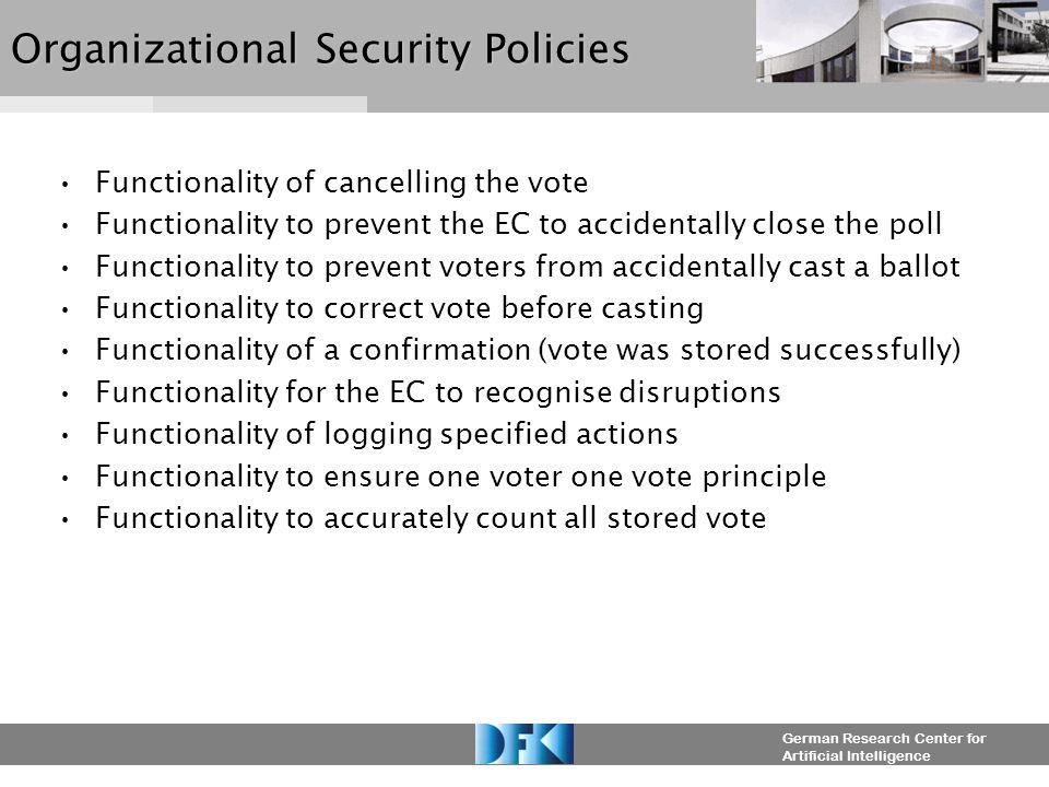 German Research Center for Artificial Intelligence Organizational Security Policies Functionality of cancelling the vote Functionality to prevent the EC to accidentally close the poll Functionality to prevent voters from accidentally cast a ballot Functionality to correct vote before casting Functionality of a confirmation (vote was stored successfully) Functionality for the EC to recognise disruptions Functionality of logging specified actions Functionality to ensure one voter one vote principle Functionality to accurately count all stored vote