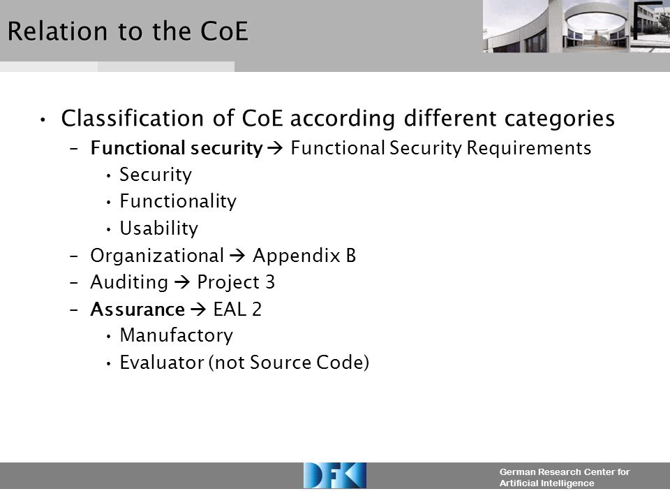 German Research Center for Artificial Intelligence Relation to the CoE Classification of CoE according different categories –Functional security  Functional Security Requirements Security Functionality Usability –Organizational  Appendix B –Auditing  Project 3 –Assurance  EAL 2 Manufactory Evaluator (not Source Code)