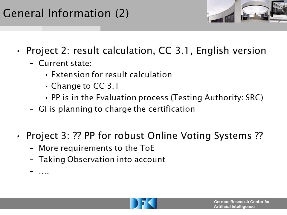German Research Center for Artificial Intelligence General Information (2) Project 2: result calculation, CC 3.1, English version –Current state: Extension for result calculation Change to CC 3.1 PP is in the Evaluation process (Testing Authority: SRC) –GI is planning to charge the certification Project 3: .