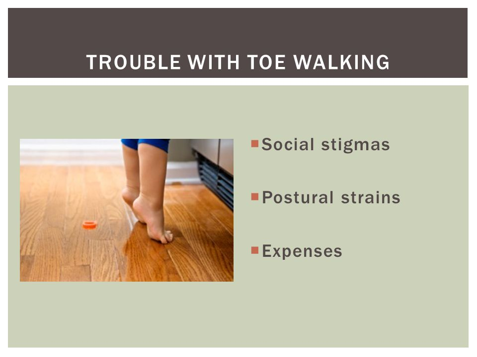 TROUBLE WITH TOE WALKING  Social stigmas  Postural strains  Expenses