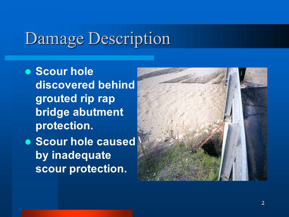 2 Damage Description Scour hole discovered behind grouted rip rap bridge abutment protection. Scour hole caused by inadequate scour protection.