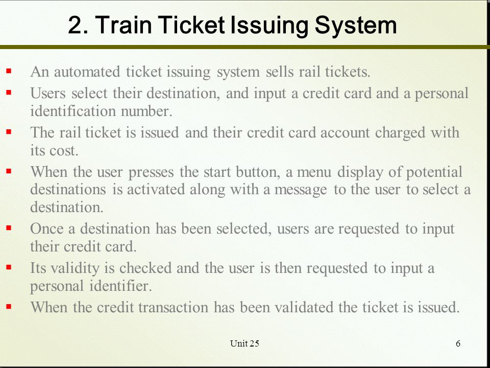 Unit 256 2. Train Ticket Issuing System  An automated ticket issuing system sells rail tickets.