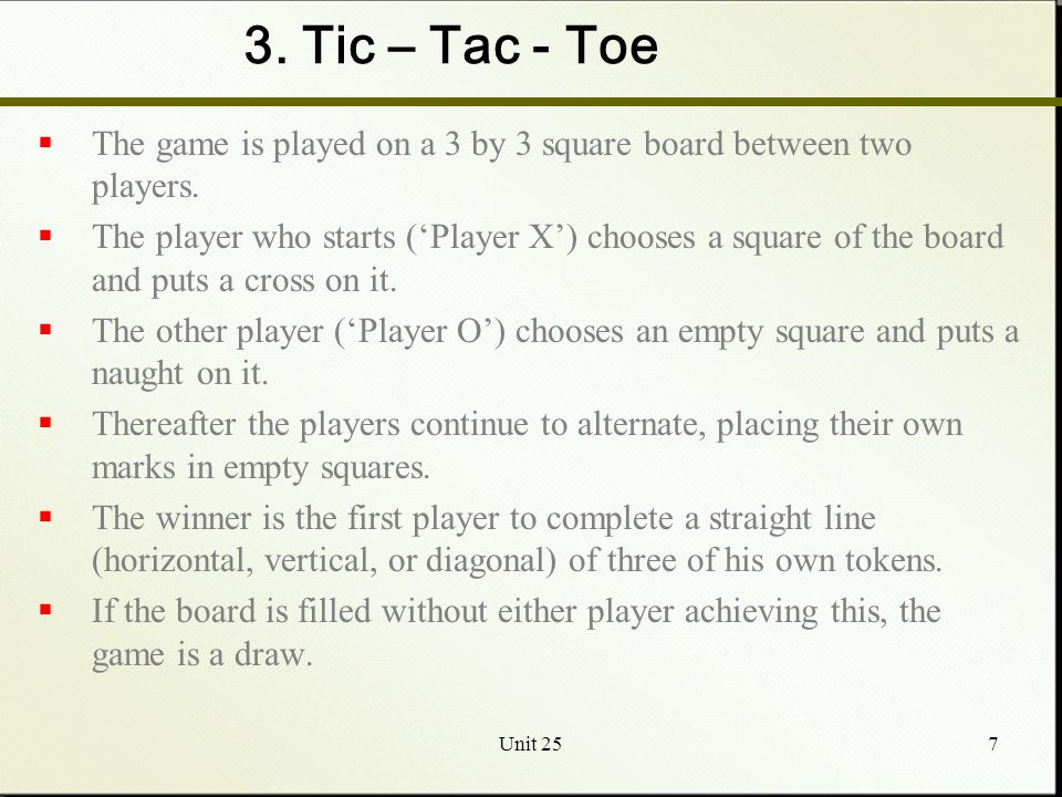 Unit 257 3. Tic – Tac - Toe  The game is played on a 3 by 3 square board between two players.