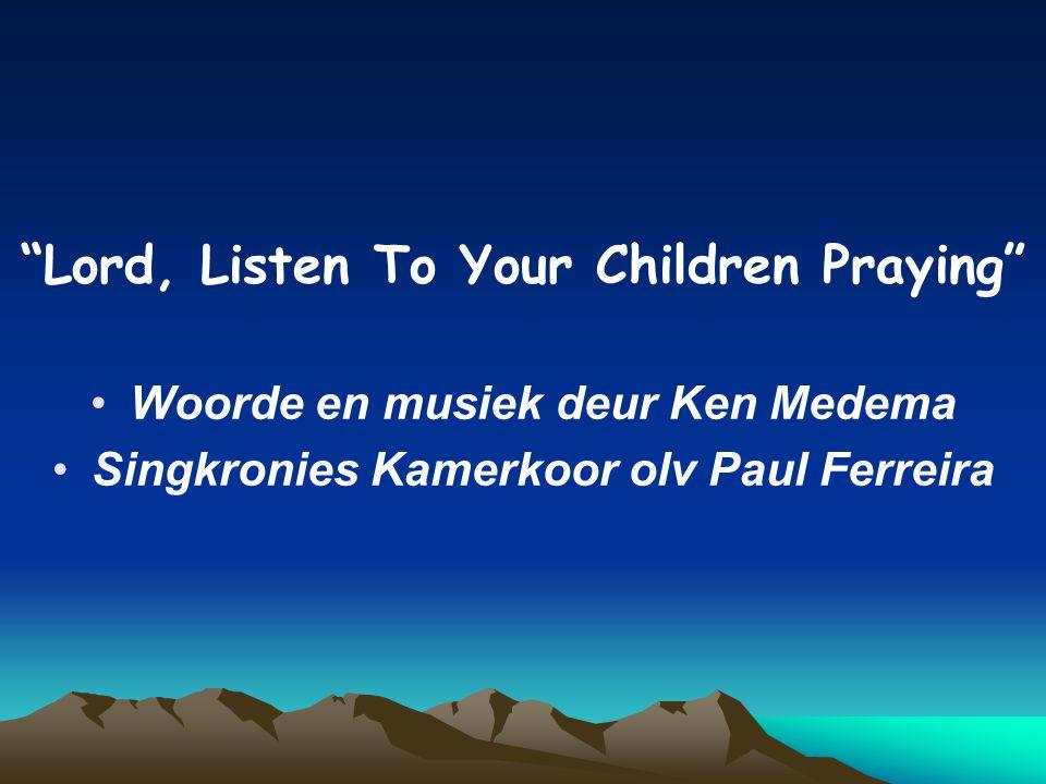 Lord, Listen To Your Children Praying Woorde en musiek deur Ken Medema Singkronies Kamerkoor olv Paul Ferreira