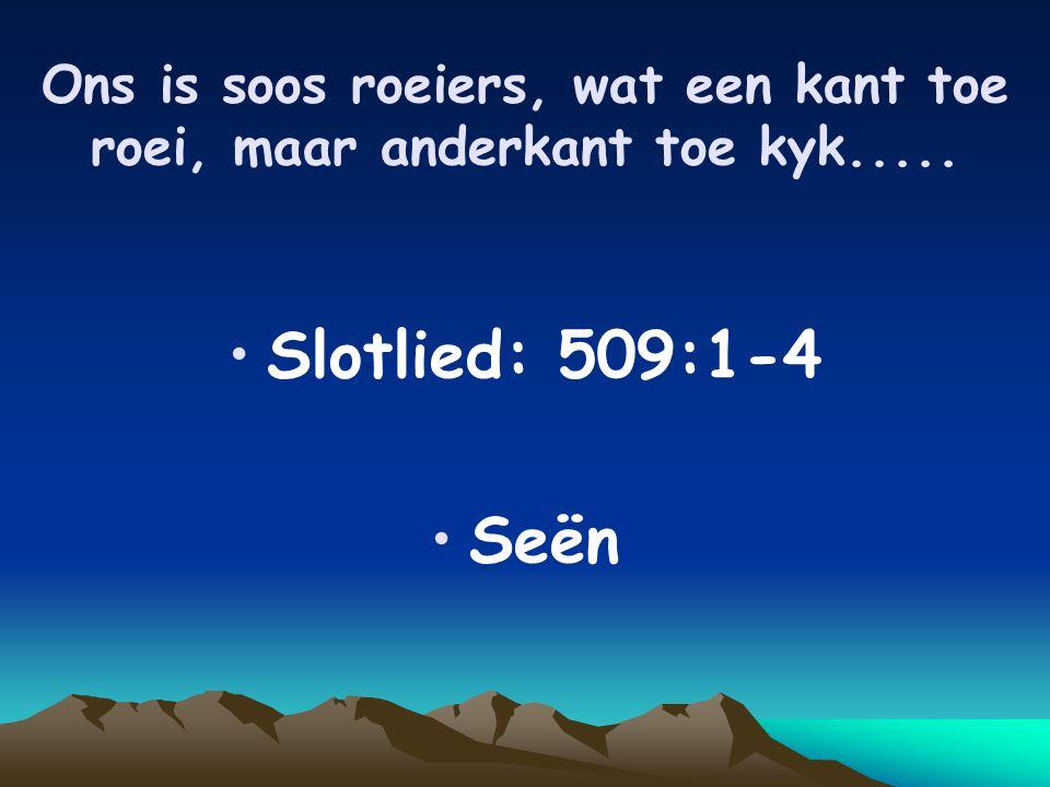 Ons is soos roeiers, wat een kant toe roei, maar anderkant toe kyk..... Slotlied: 509:1-4 Seën