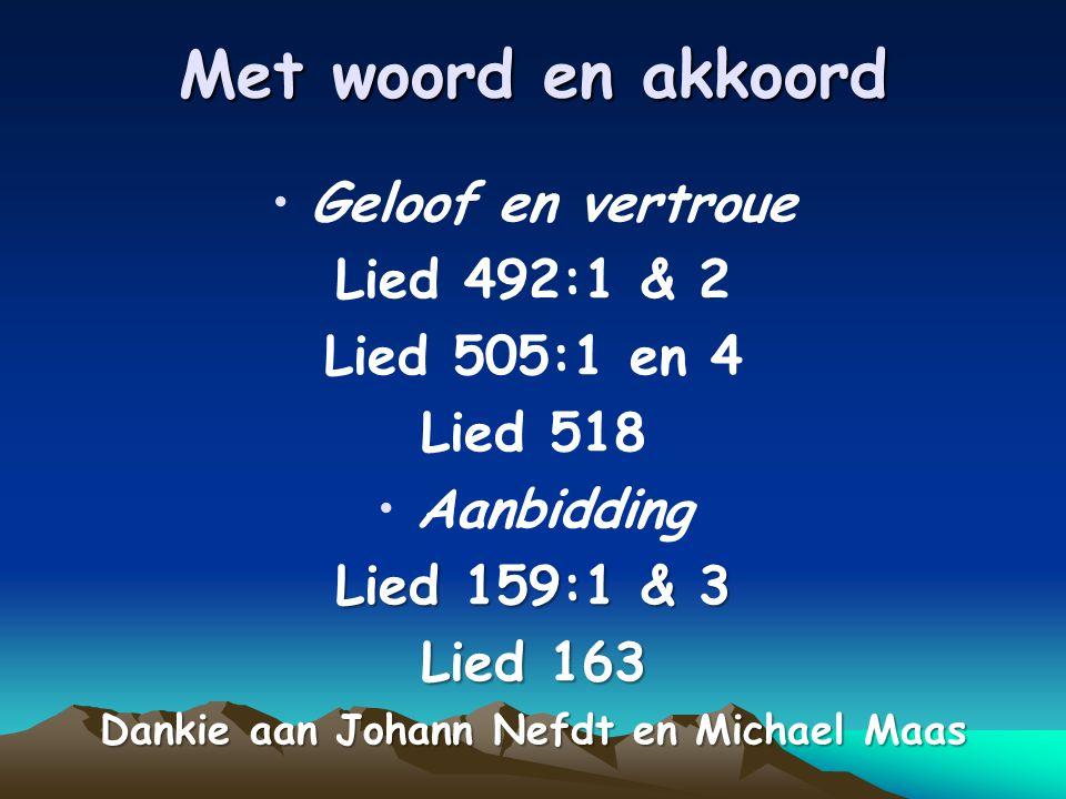 Met woord en akkoord Geloof en vertroue Lied 492:1 & 2 Lied 505:1 en 4 Lied 518 Aanbidding Lied 159:1 & 3 Lied 163 Dankie aan Johann Nefdt en Michael Maas