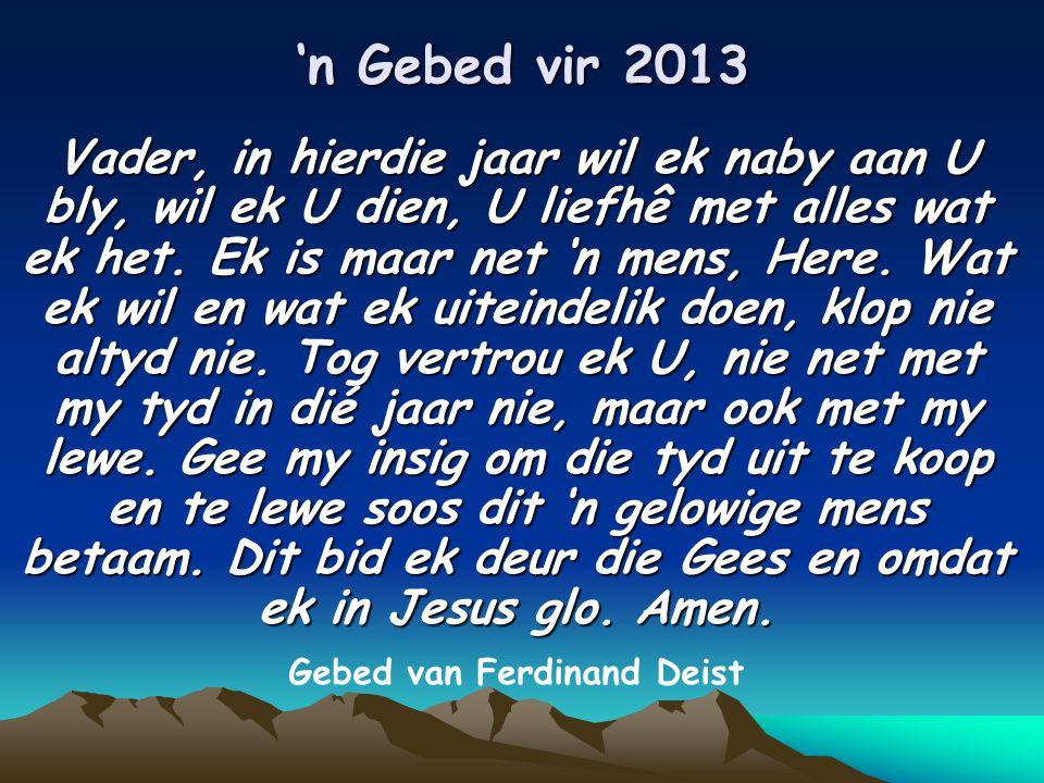 'n Gebed vir 2013 Vader, in hierdie jaar wil ek naby aan U bly, wil ek U dien, U liefhê met alles wat ek het.