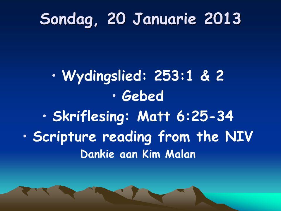 Sondag, 20 Januarie 2013 Wydingslied: 253:1 & 2 Gebed Skriflesing: Matt 6:25-34 Scripture reading from the NIV Dankie aan Kim Malan