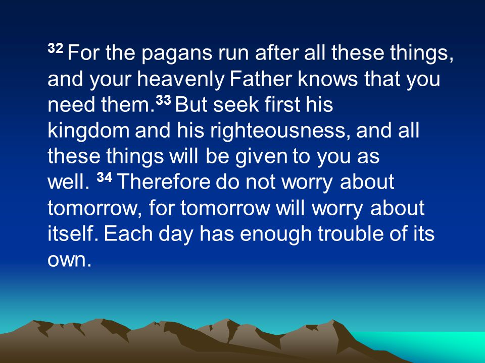 32 For the pagans run after all these things, and your heavenly Father knows that you need them.