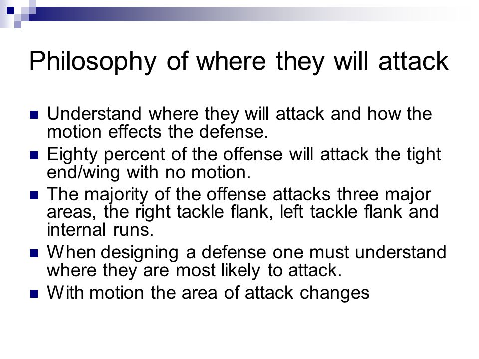 Philosophy of where they will attack Understand where they will attack and how the motion effects the defense. Eighty percent of the offense will atta