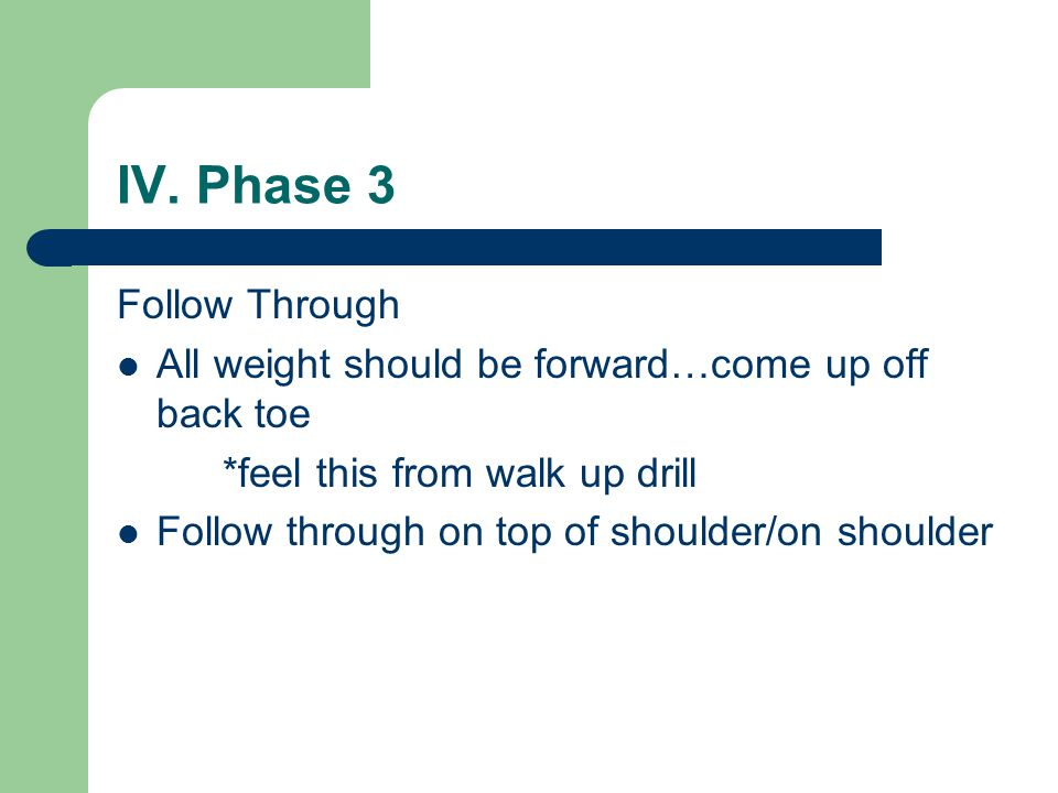 IV. Phase 3 Follow Through All weight should be forward…come up off back toe *feel this from walk up drill Follow through on top of shoulder/on should