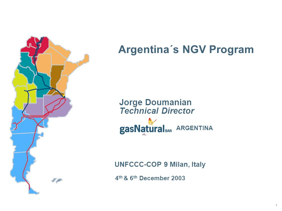 1 Argentina´s NGV Program 4 th & 6 th December 2003 Jorge Doumanian Technical Director UNFCCC-COP 9 Milan, Italy ARGENTINA