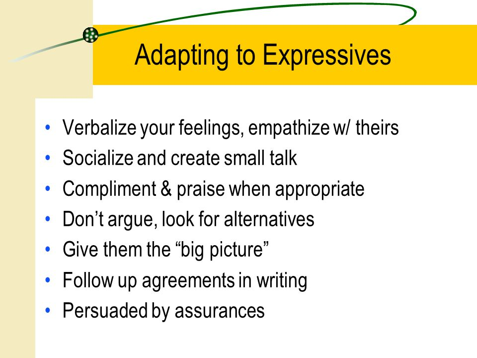 Verbalize your feelings, empathize w/ theirs Socialize and create small talk Compliment & praise when appropriate Don't argue, look for alternatives Give them the big picture Follow up agreements in writing Persuaded by assurances Adapting to Expressives