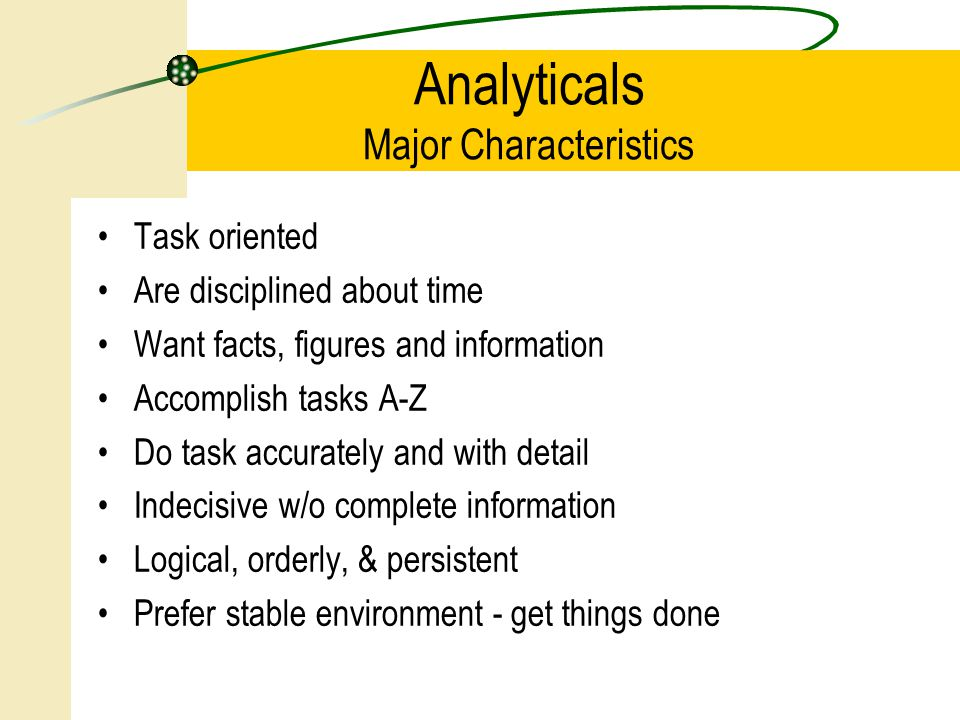 Task oriented Are disciplined about time Want facts, figures and information Accomplish tasks A-Z Do task accurately and with detail Indecisive w/o complete information Logical, orderly, & persistent Prefer stable environment - get things done Analyticals Major Characteristics