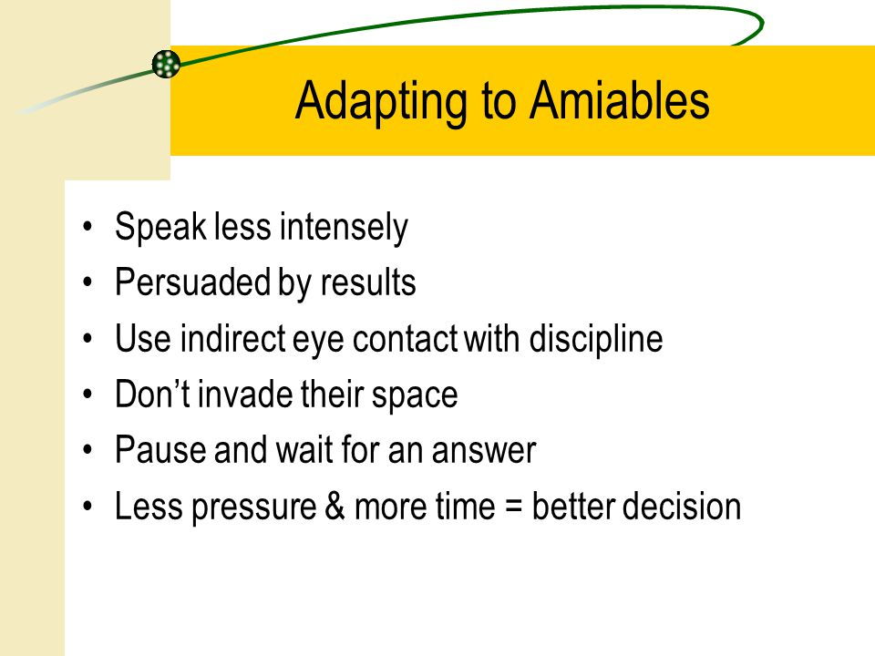 Speak less intensely Persuaded by results Use indirect eye contact with discipline Don't invade their space Pause and wait for an answer Less pressure & more time = better decision Adapting to Amiables