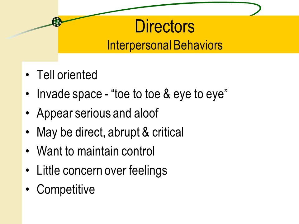 Tell oriented Invade space - toe to toe & eye to eye Appear serious and aloof May be direct, abrupt & critical Want to maintain control Little concern over feelings Competitive Directors Interpersonal Behaviors