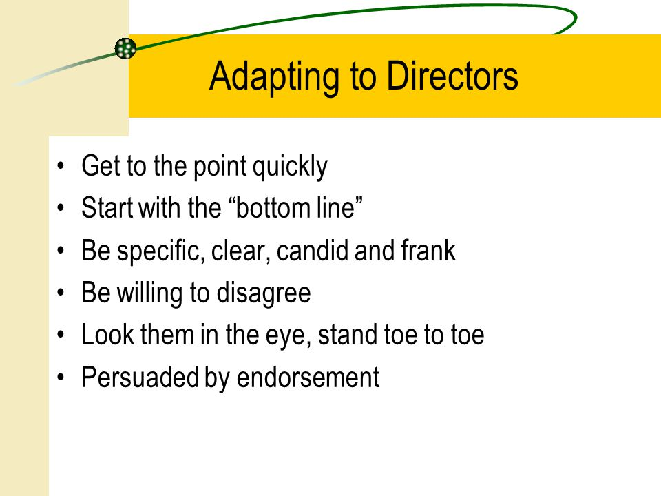 Get to the point quickly Start with the bottom line Be specific, clear, candid and frank Be willing to disagree Look them in the eye, stand toe to toe Persuaded by endorsement Adapting to Directors
