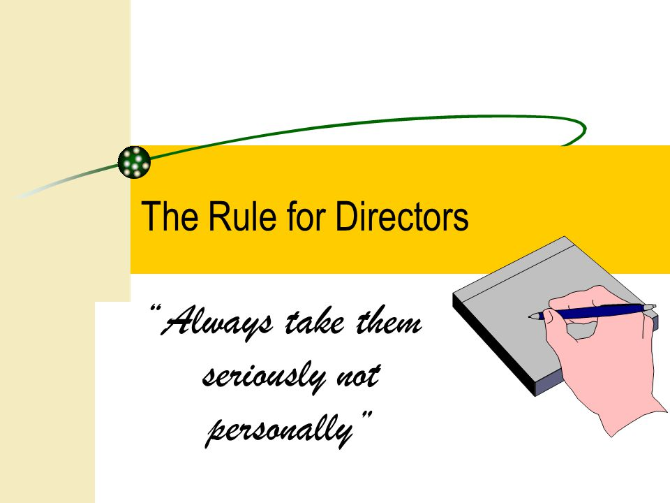 Always take them seriously not personally The Rule for Directors