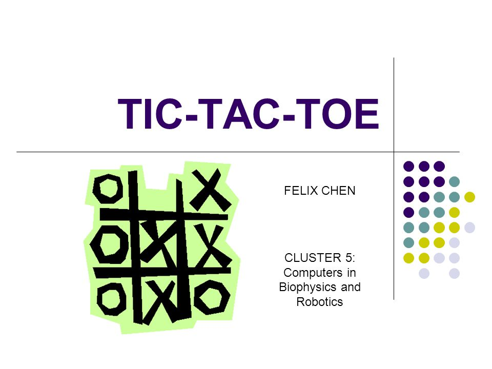 TIC-TAC-TOE FELIX CHEN CLUSTER 5: Computers in Biophysics and Robotics