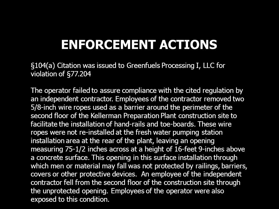 ENFORCEMENT ACTIONS §104(a) Citation was issued to Greenfuels Processing I, LLC for violation of §77.204 The operator failed to assure compliance with the cited regulation by an independent contractor.