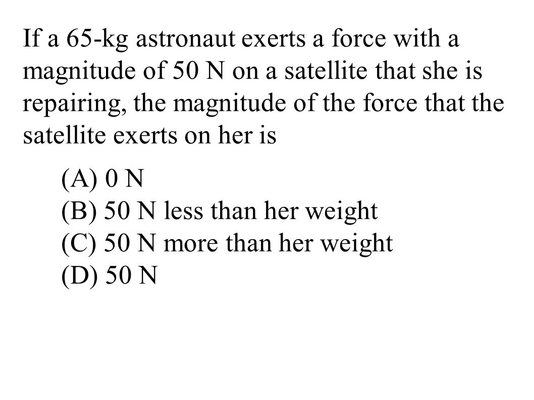If a 65-kg astronaut exerts a force with a magnitude of 50 N on a satellite that she is repairing, the magnitude of the force that the satellite exerts on her is (A) 0 N (B) 50 N less than her weight (C) 50 N more than her weight (D) 50 N