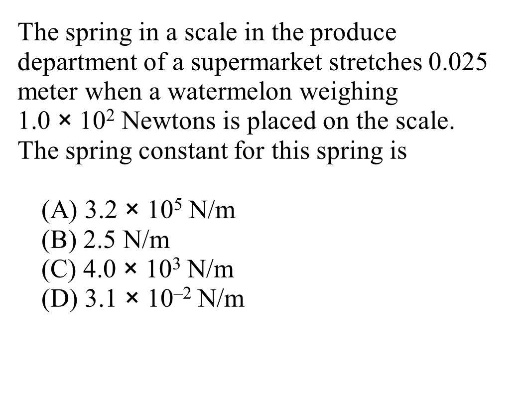 The spring in a scale in the produce department of a supermarket stretches 0.025 meter when a watermelon weighing 1.0 × 10 2 Newtons is placed on the scale.