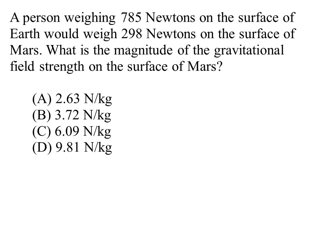 A person weighing 785 Newtons on the surface of Earth would weigh 298 Newtons on the surface of Mars.