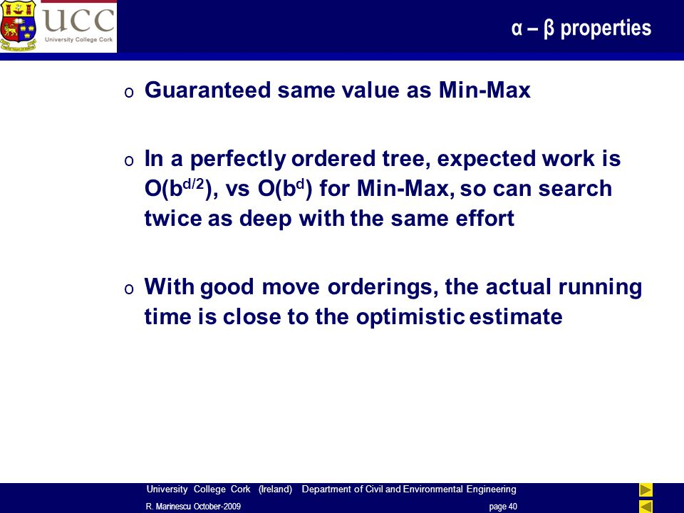 University College Cork (Ireland) Department of Civil and Environmental Engineering α – β properties o Guaranteed same value as Min-Max o In a perfectly ordered tree, expected work is O(b d/2 ), vs O(b d ) for Min-Max, so can search twice as deep with the same effort o With good move orderings, the actual running time is close to the optimistic estimate R.