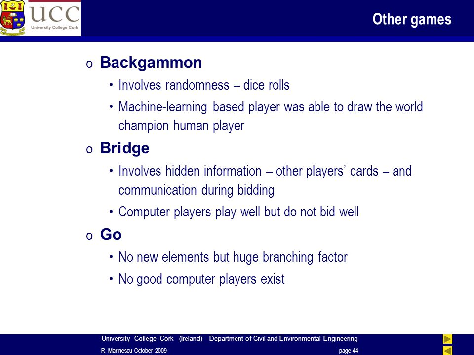 University College Cork (Ireland) Department of Civil and Environmental Engineering Other games o Backgammon Involves randomness – dice rolls Machine-learning based player was able to draw the world champion human player o Bridge Involves hidden information – other players' cards – and communication during bidding Computer players play well but do not bid well o Go No new elements but huge branching factor No good computer players exist R.