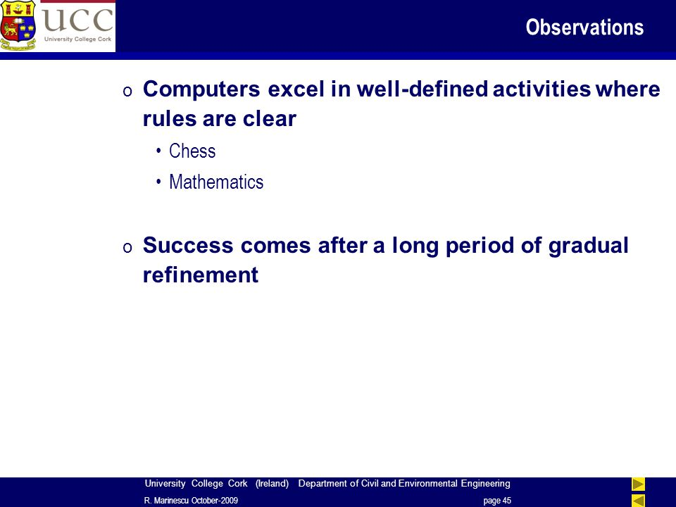 University College Cork (Ireland) Department of Civil and Environmental Engineering Observations o Computers excel in well-defined activities where rules are clear Chess Mathematics o Success comes after a long period of gradual refinement R.