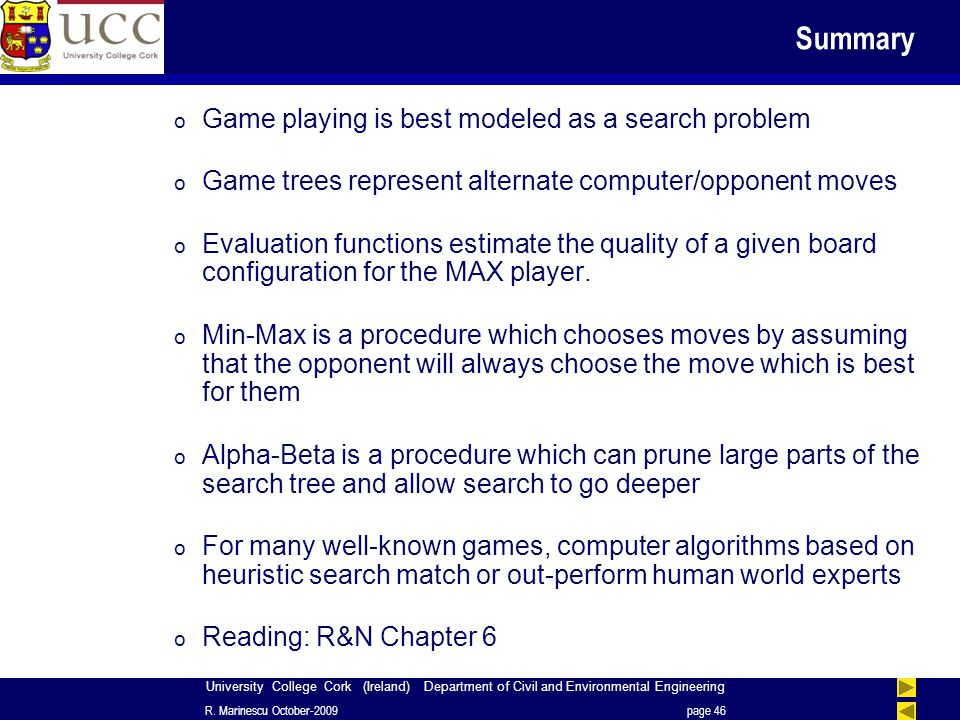 University College Cork (Ireland) Department of Civil and Environmental Engineering Summary o Game playing is best modeled as a search problem o Game trees represent alternate computer/opponent moves o Evaluation functions estimate the quality of a given board configuration for the MAX player.