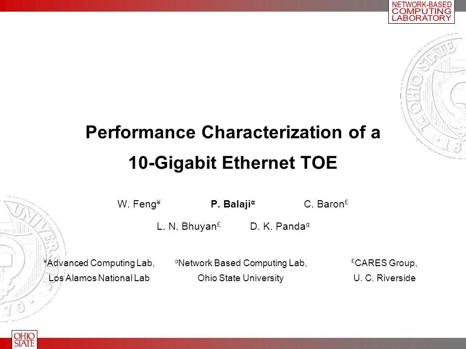 Performance Characterization of a 10-Gigabit Ethernet TOE W. Feng ¥ P. Balaji α C. Baron £ L. N. Bhuyan £ D. K. Panda α ¥ Advanced Computing Lab, Los