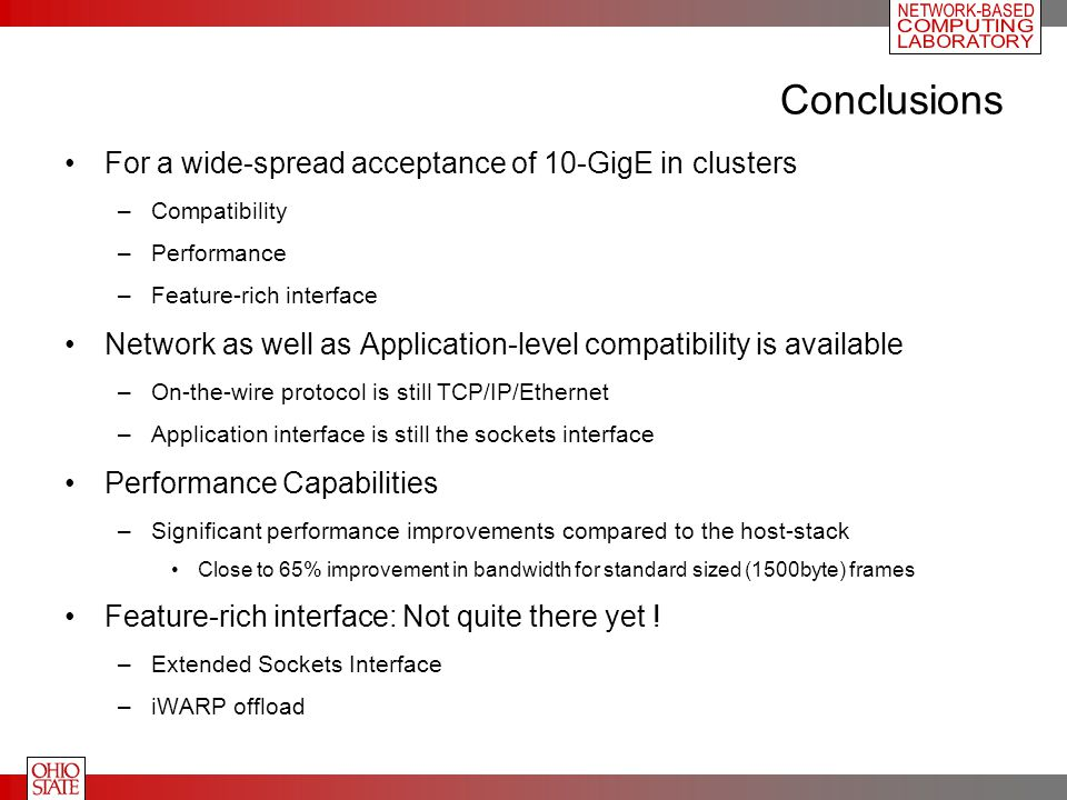 Conclusions For a wide-spread acceptance of 10-GigE in clusters –Compatibility –Performance –Feature-rich interface Network as well as Application-lev