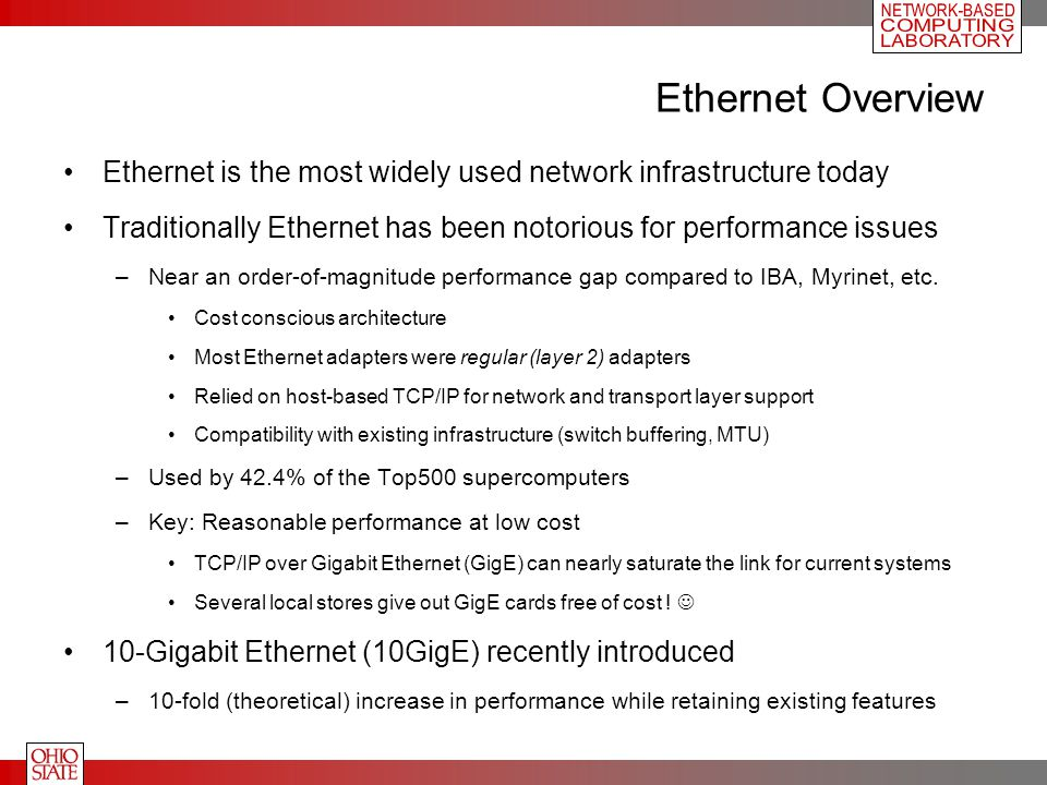 Ethernet Overview Ethernet is the most widely used network infrastructure today Traditionally Ethernet has been notorious for performance issues –Near an order-of-magnitude performance gap compared to IBA, Myrinet, etc.