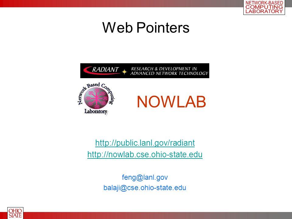 Web Pointers http://public.lanl.gov/radiant http://nowlab.cse.ohio-state.edu feng@lanl.gov balaji@cse.ohio-state.edu NOWLAB