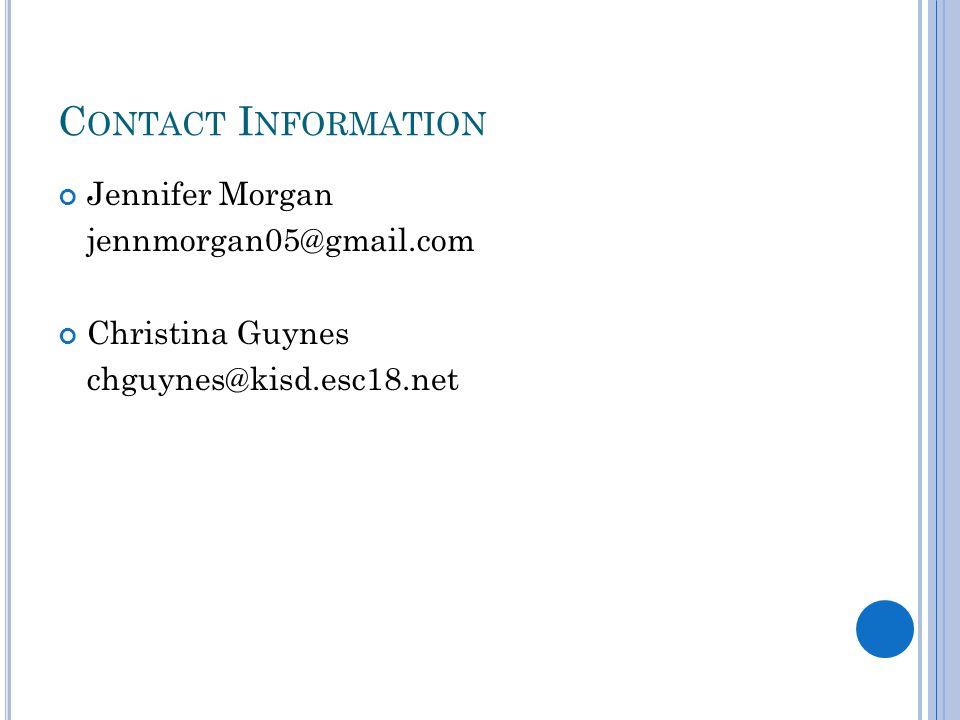 C ONTACT I NFORMATION Jennifer Morgan jennmorgan05@gmail.com Christina Guynes chguynes@kisd.esc18.net
