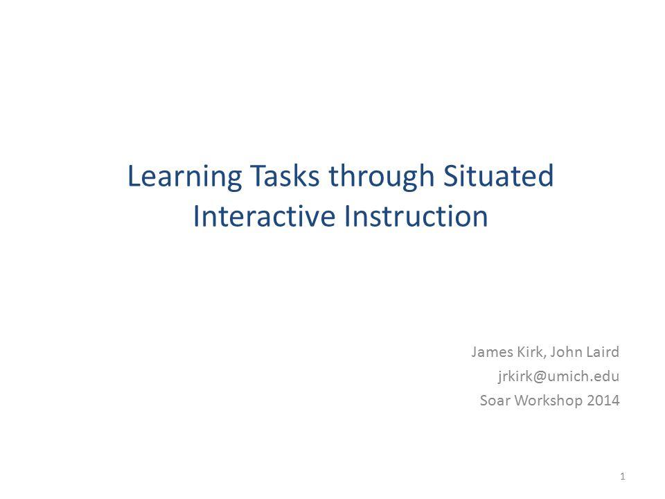 Learning Tasks through Situated Interactive Instruction James Kirk, John Laird jrkirk@umich.edu Soar Workshop 2014 1