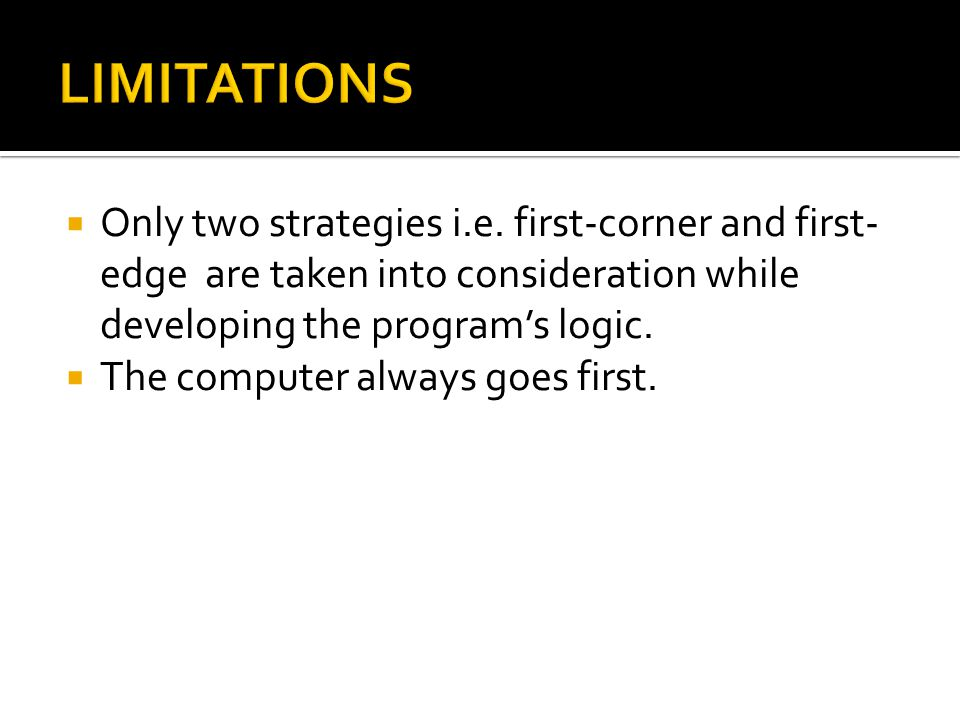  Only two strategies i.e. first-corner and first- edge are taken into consideration while developing the program's logic.  The computer always goes