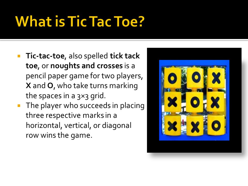  Tic-tac-toe, also spelled tick tack toe, or noughts and crosses is a pencil paper game for two players, X and O, who take turns marking the spaces in a 3×3 grid.