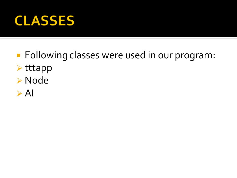  Following classes were used in our program:  tttapp  Node  AI