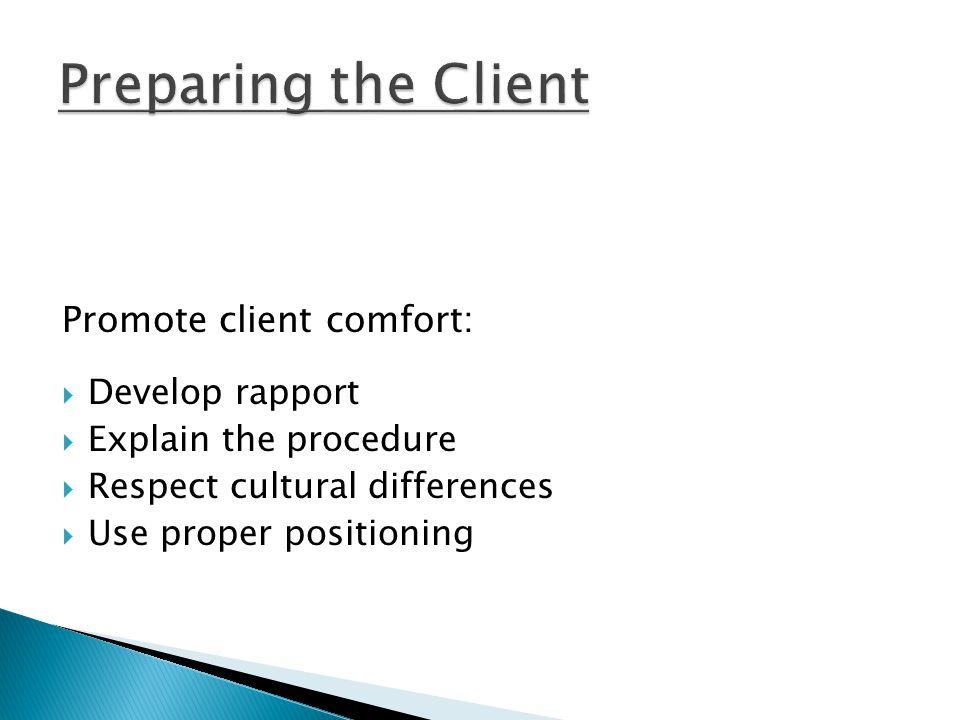 Promote client comfort:  Develop rapport  Explain the procedure  Respect cultural differences  Use proper positioning