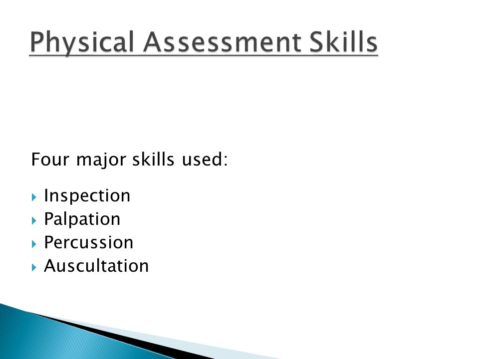 Four major skills used:  Inspection  Palpation  Percussion  Auscultation