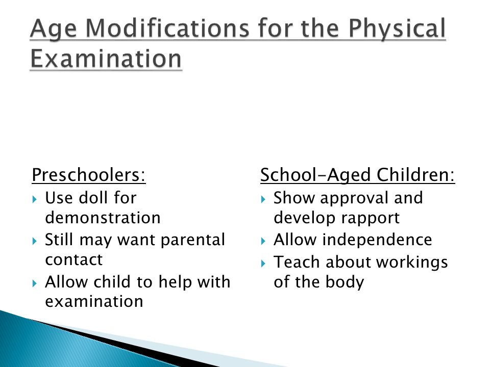 Preschoolers:  Use doll for demonstration  Still may want parental contact  Allow child to help with examination School-Aged Children:  Show approval and develop rapport  Allow independence  Teach about workings of the body