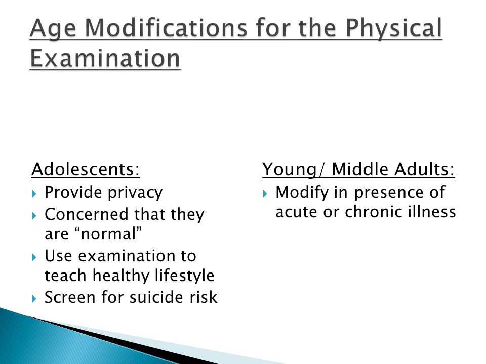 Adolescents:  Provide privacy  Concerned that they are normal  Use examination to teach healthy lifestyle  Screen for suicide risk Young/ Middle Adults:  Modify in presence of acute or chronic illness